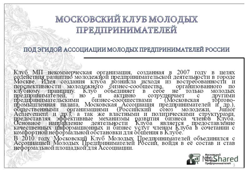 Клуб МП некоммерческая организация, созданная в 2007 году в целях содействия развитию молодежной предпринимательской деятельности в городе Москве. Идея создания клуба возникла исходя из востребованности и перспективности молодежного бизнес-сообщества