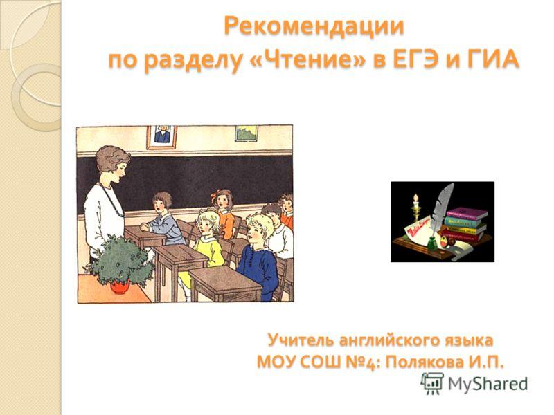 Рекомендации по разделу « Чтение » в ЕГЭ и ГИА Учитель английского языка МОУ СОШ 4: Полякова И. П.