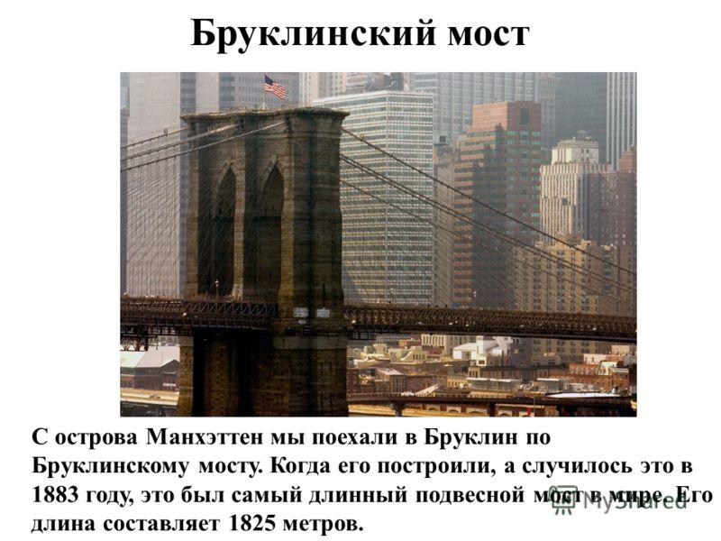 Бруклинский мост С острова Манхэттен мы поехали в Бруклин по Бруклинскому мосту. Когда его построили, а случилось это в 1883 году, это был самый длинный подвесной мост в мире. Его длина составляет 1825 метров.