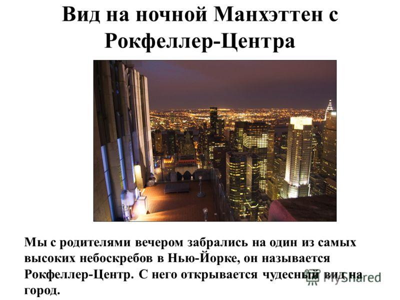 Вид на ночной Манхэттен с Рокфеллер-Центра Мы с родителями вечером забрались на один из самых высоких небоскребов в Нью-Йорке, он называется Рокфеллер-Центр. С него открывается чудесный вид на город.
