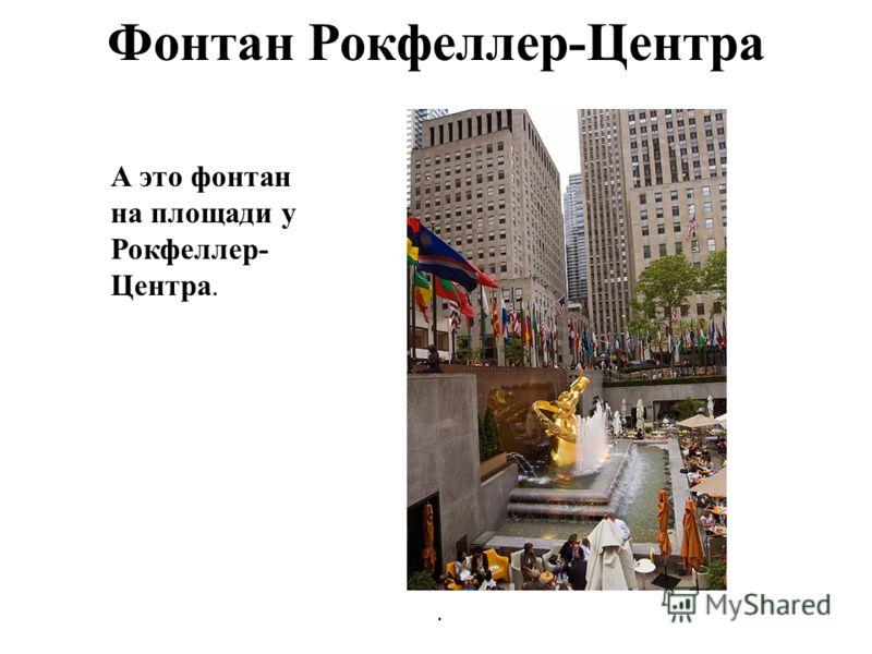 Фонтан Рокфеллер-Центра. А это фонтан на площади у Рокфеллер- Центра.