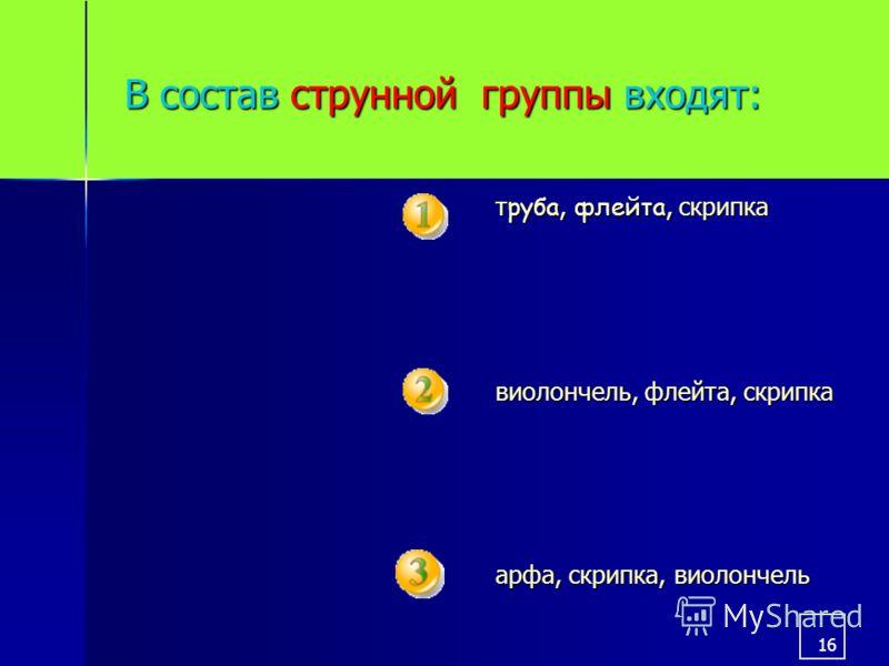 16 В состав струнной группы входят: т руба, флейта, скрипка виолончель, флейта, скрипка арфа, скрипка, виолончель