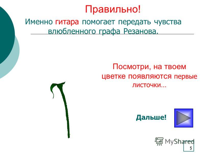5 Правильно! Посмотри, на твоем цветке появляются первые листочки… Дальше! Именно гитара помогает передать чувства влюбленного графа Резанова.