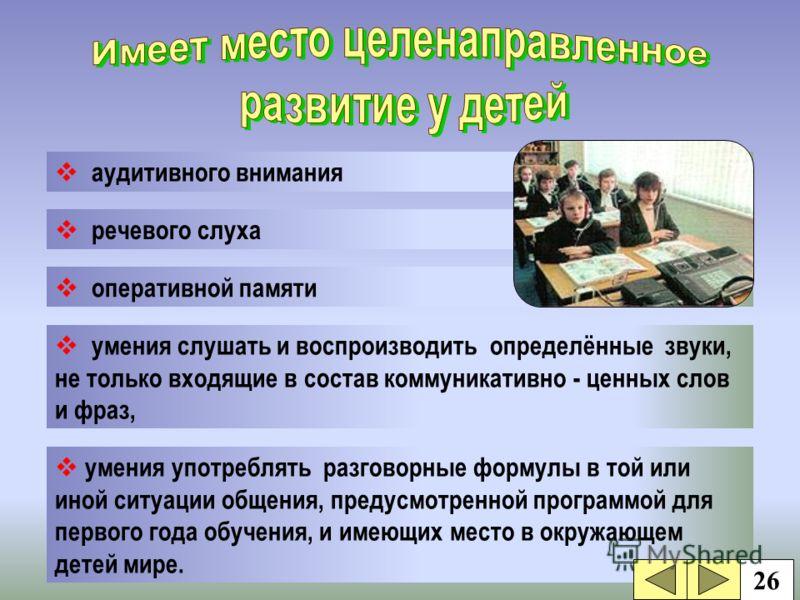 аудитивного внимания речевого слуха оперативной памяти умения употреблять разговорные формулы в той или иной ситуации общения, предусмотренной программой для первого года обучения, и имеющих место в окружающем детей мире. умения слушать и воспроизвод