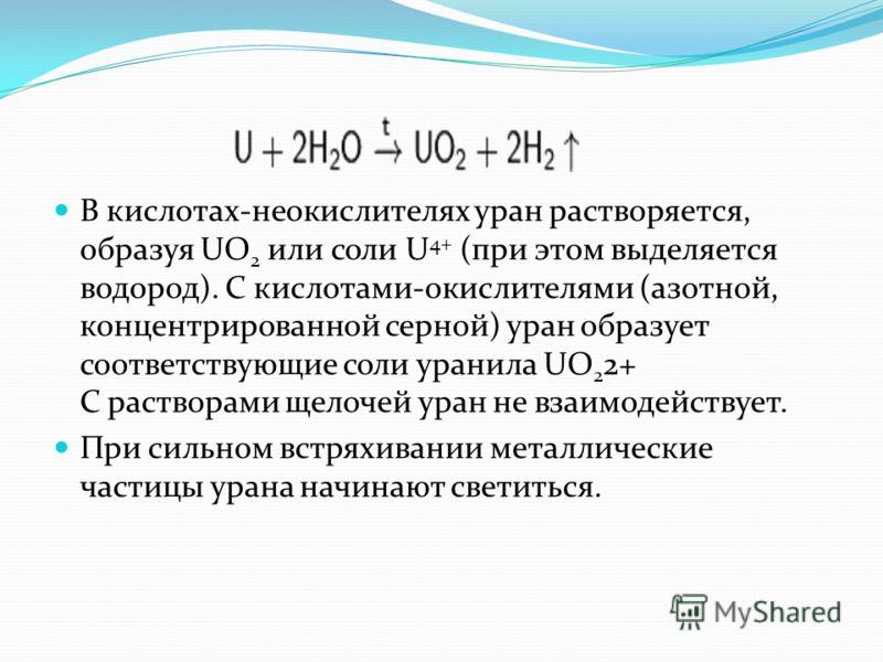 В кислотах-неокислителях уран растворяется, образуя UO 2 или соли U 4+ (при этом выделяется водород). С кислотами-окислителями (азотной, концентрированной серной) уран образует соответствующие соли уранила UO 2 2+ С растворами щелочей уран не взаимод