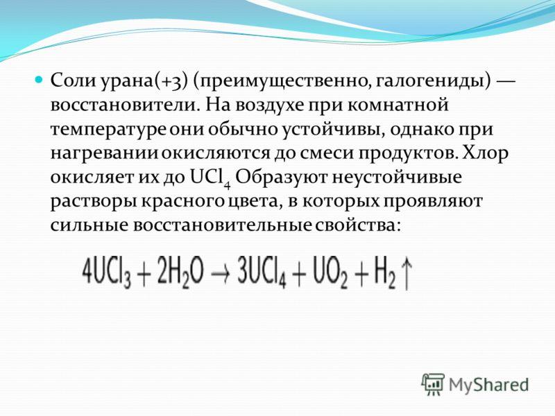 Соли урана(+3) (преимущественно, галогениды) восстановители. На воздухе при комнатной температуре они обычно устойчивы, однако при нагревании окисляются до смеси продуктов. Хлор окисляет их до UCl 4 Образуют неустойчивые растворы красного цвета, в ко