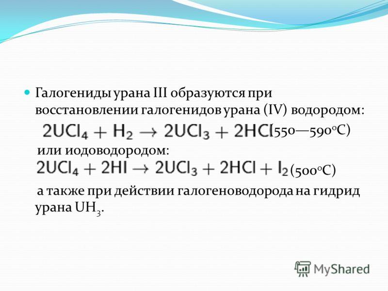 Галогениды урана III образуются при восстановлении галогенидов урана (IV) водородом: (550590 о C) или иодоводородом: (500 о C) а также при действии галогеноводорода на гидрид урана UH 3.