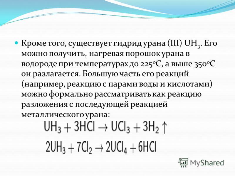Кроме того, существует гидрид урана (III) UH 3. Его можно получить, нагревая порошок урана в водороде при температурах до 225 о С, а выше 350 о С он разлагается. Большую часть его реакций (например, реакцию с парами воды и кислотами) можно формально