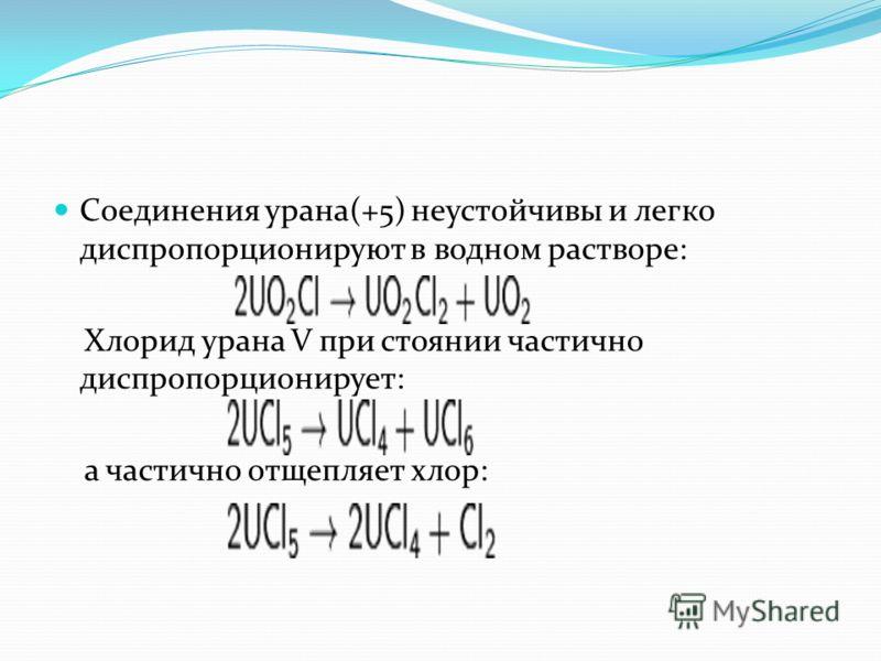 Соединения урана(+5) неустойчивы и легко диспропорционируют в водном растворе: Хлорид урана V при стоянии частично диспропорционирует: а частично отщепляет хлор: