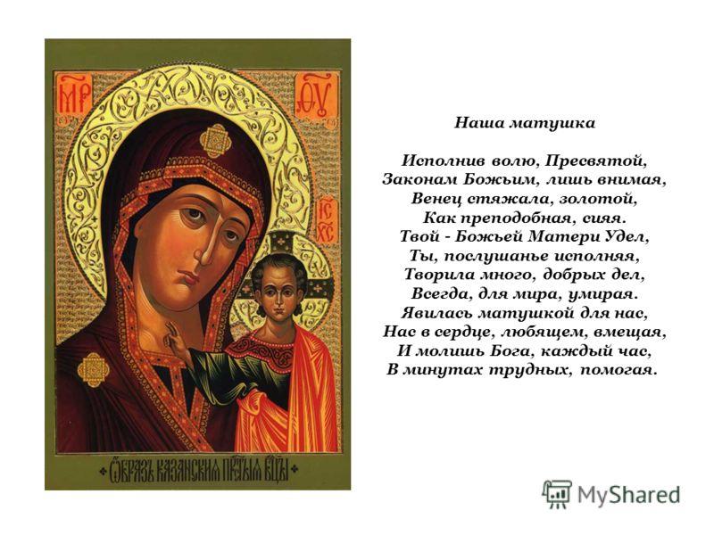 Наша матушка Исполнив волю, Пресвятой, Законам Божьим, лишь внимая, Венец стяжала, золотой, Как преподобная, сияя. Твой - Божьей Матери Удел, Ты, послушанье исполняя, Творила много, добрых дел, Всегда, для мира, умирая. Явилась матушкой для нас, Нас