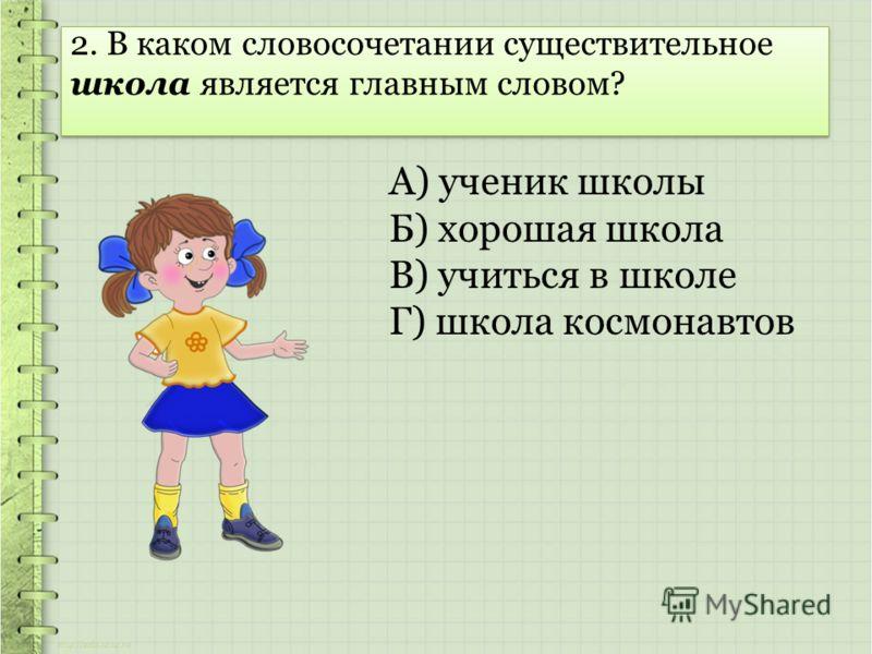 2. В каком словосочетании существительное школа является главным словом? А) ученик школы Б) хорошая школа В) учиться в школе Г) школа космонавтов