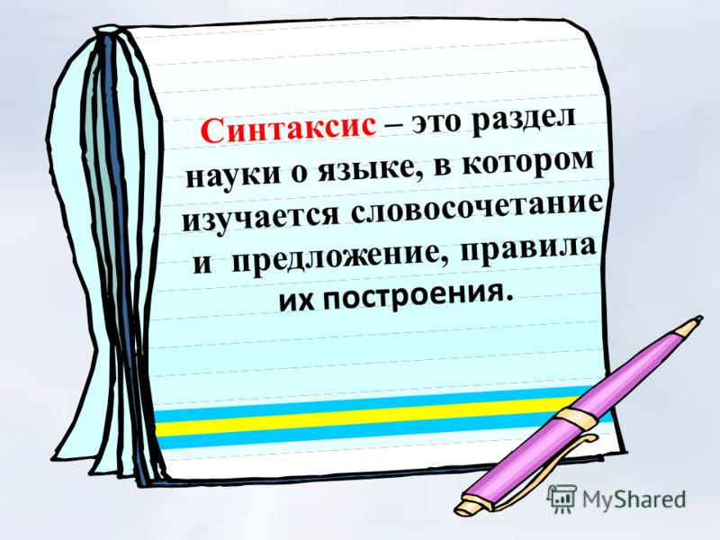 Синтаксис – это раздел науки о языке, в котором изучается словосочетание и предложение, правила их построения.