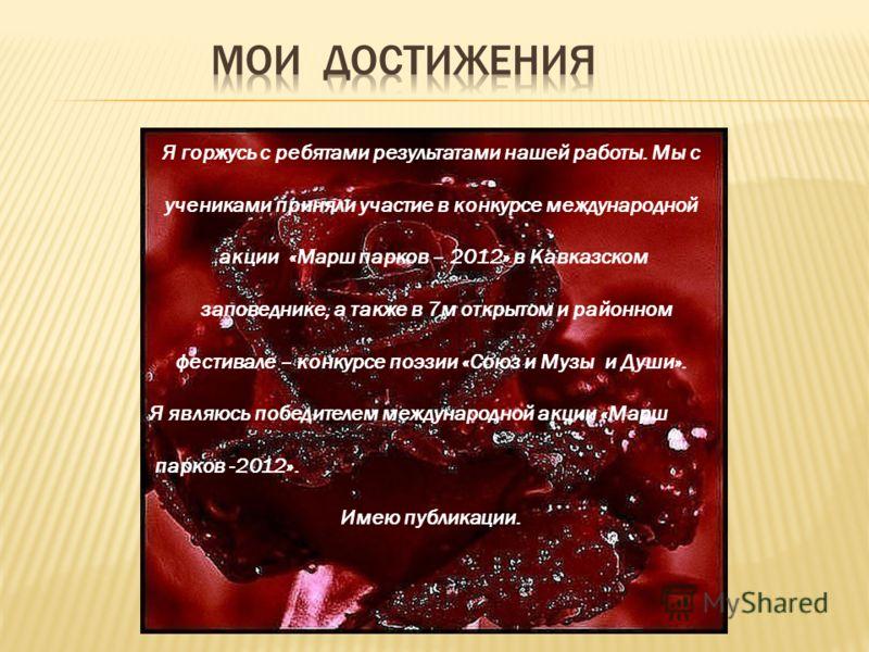 Я горжусь с ребятами результатами нашей работы. Мы с учениками приняли участие в конкурсе международной акции «Марш парков – 2012» в Кавказском заповеднике, а также в 7м открытом и районном фестивале – конкурсе поэзии «Союз и Музы и Души». Я являюсь