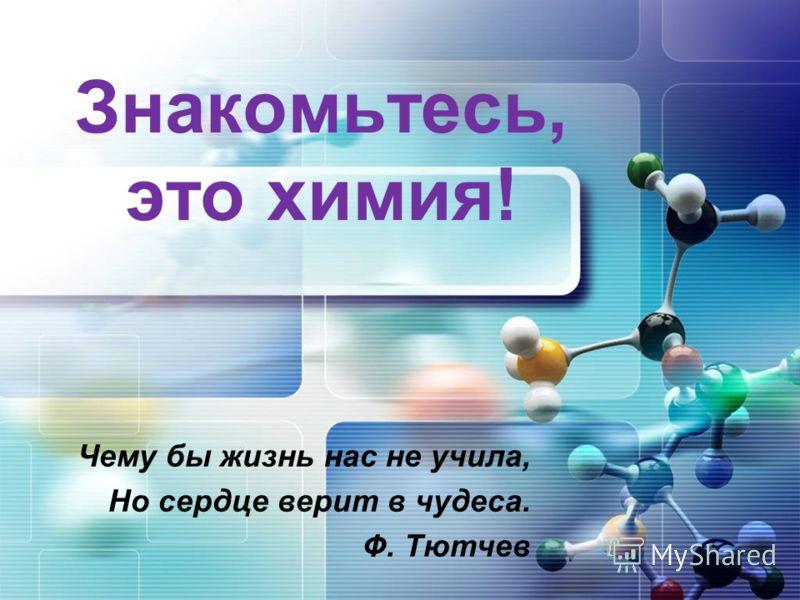 Знакомьтесь, это химия! Чему бы жизнь нас не учила, Но сердце верит в чудеса. Ф. Тютчев