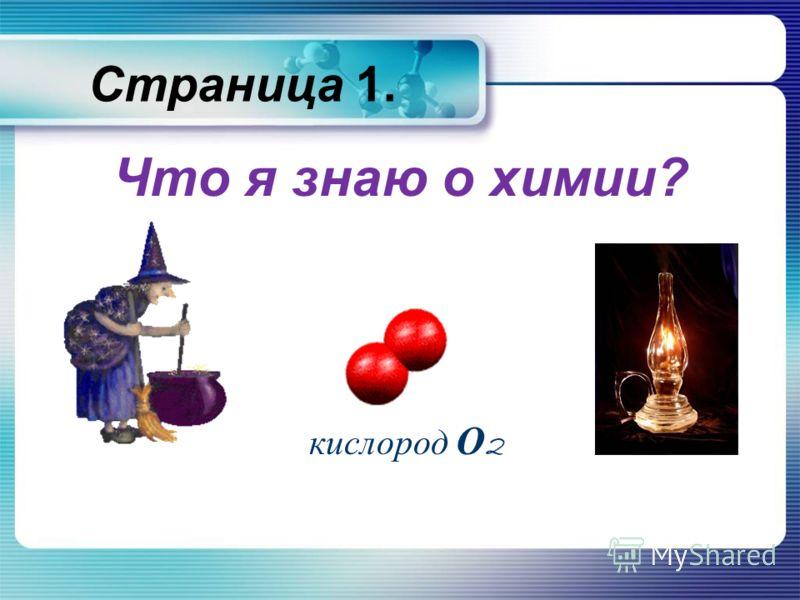 Страница 1. Что я знаю о химии? кислород О 2