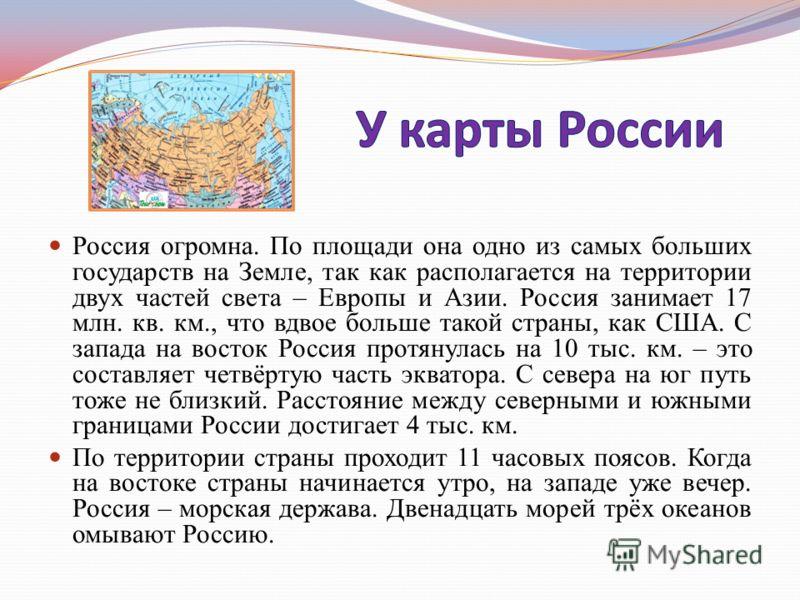 Россия огромна. По площади она одно из самых больших государств на Земле, так как располагается на территории двух частей света – Европы и Азии. Россия занимает 17 млн. кв. км., что вдвое больше такой страны, как США. С запада на восток Россия протян