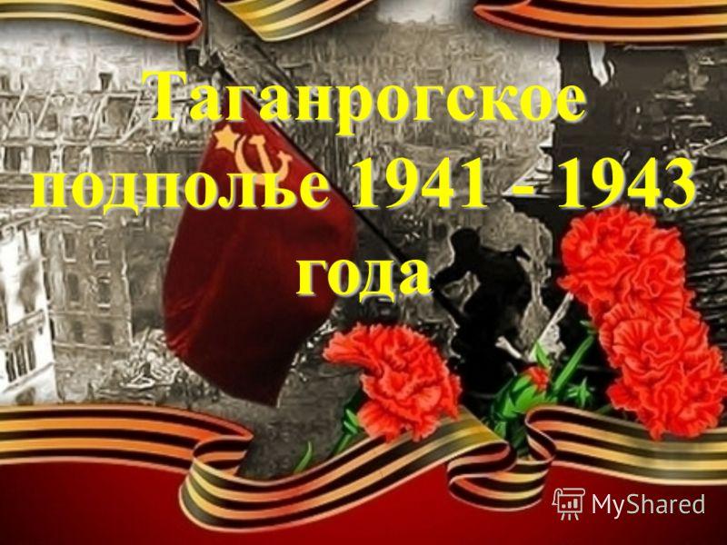Таганрогское подполье 1941 - 1943 года