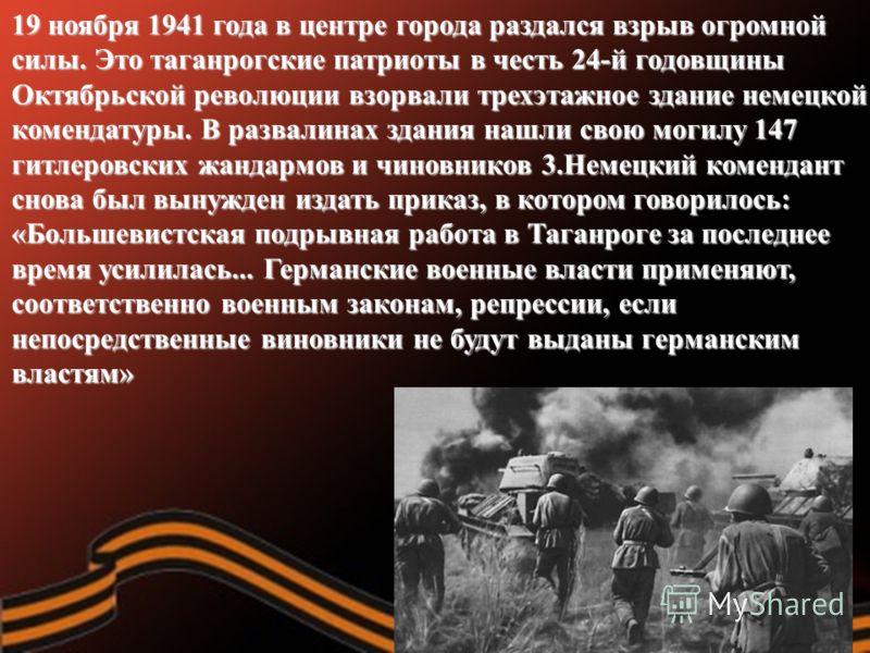 19 ноября 1941 года в центре города раздался взрыв огромной силы. Это таганрогские патриоты в честь 24-й годовщины Октябрьской революции взорвали трехэтажное здание немецкой комендатуры. В развалинах здания нашли свою могилу 147 гитлеровских жандармо
