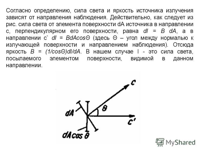 Согласно определению, сила света и яркость источника излучения зависят от направления наблюдения. Действительно, как следует из рис. сила света от элемента поверхности dА источника в направлении с, перпендикулярном его поверхности, равна dI = B dA, а