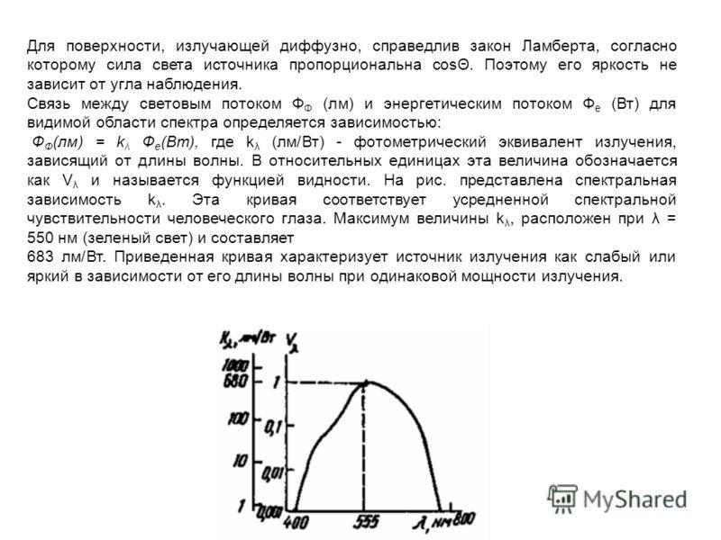 Для поверхности, излучающей диффузно, справедлив закон Ламберта, согласно которому сила света источника пропорциональна cosΘ. Поэтому его яркость не зависит от угла наблюдения. Связь между световым потоком Ф Ф (лм) и энергетическим потоком Ф е (Вт) д