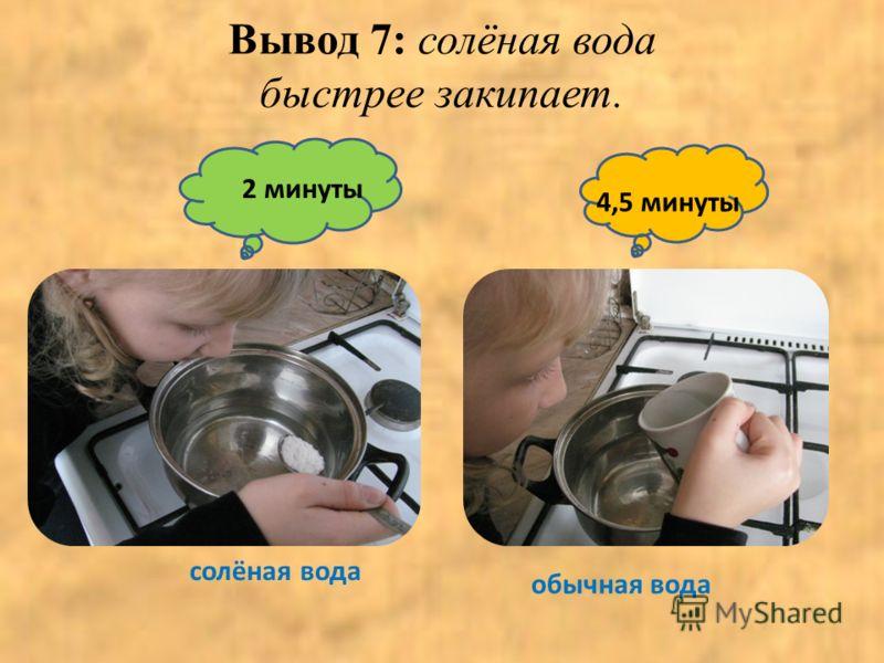 Вывод 7: солёная вода быстрее закипает. 4,5 минуты обычная вода 2 минуты солёная вода