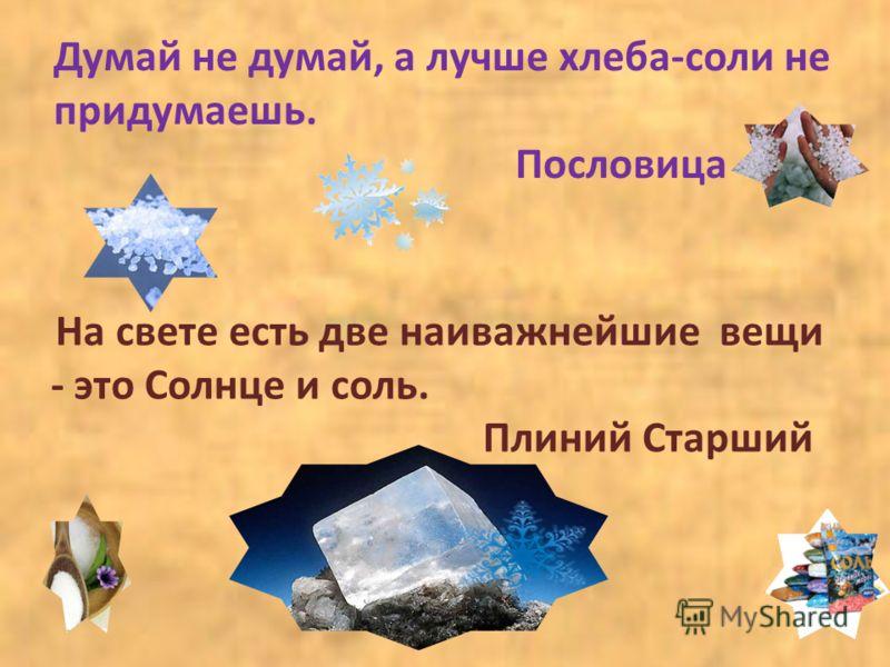 Думай не думай, а лучше хлеба-соли не придумаешь. Пословица На свете есть две наиважнейшие вещи - это Солнце и соль. Плиний Старший