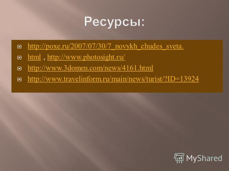 http://poxe.ru/2007/07/30/7_novykh_chudes_sveta. html, http://www.photosight.ru/ htmlhttp://www.photosight.ru/ http://www.3domen.com/news/4161.html http://www.travelinform.ru/main/news/turist/?ID=13924