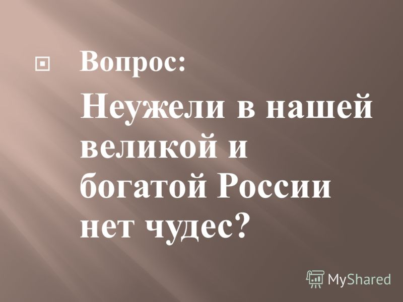 Вопрос : Неужели в нашей великой и богатой России нет чудес ?