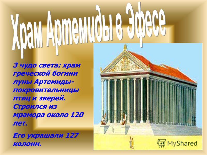 3 чудо света: храм греческой богини луны Артемиды- покровительницы птиц и зверей. Строился из мрамора около 120 лет. Его украшали 127 колонн.