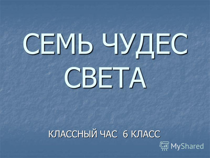 СЕМЬ ЧУДЕС СВЕТА КЛАССНЫЙ ЧАС 6 КЛАСС