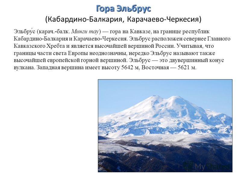 Гора Эльбрус Гора Эльбрус (Кабардино-Балкария, Карачаево-Черкесия) Эльбру́с (карач.-балк. Минги тау) гора на Кавказе, на границе республик Кабардино-Балкария и Карачаево-Черкесия. Эльбрус расположен севернее Главного Кавказского Хребта и является выс