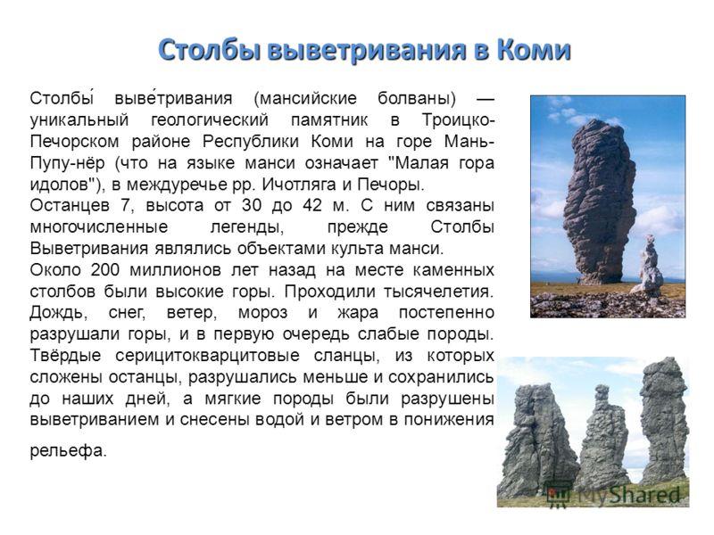 Столбы выветривания в Коми Столбы́ выве́тривания (мансийские болваны) уникальный геологический памятник в Троицко- Печорском районе Республики Коми на горе Мань- Пупу-нёр (что на языке манси означает