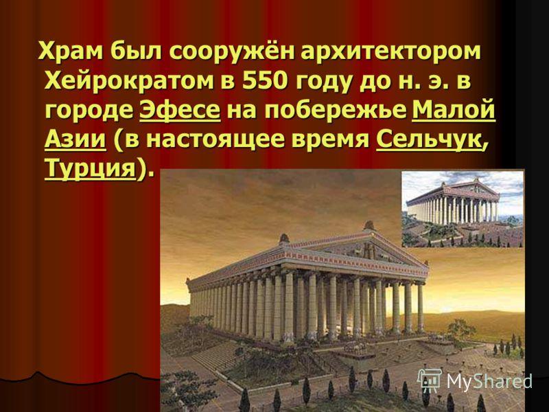 Храм был сооружён архитектором Хейрократом в 550 году до н. э. в городе Эфесе на побережье Малой Азии (в настоящее время Сельчук, Турция). Храм был сооружён архитектором Хейрократом в 550 году до н. э. в городе Эфесе на побережье Малой Азии (в настоя