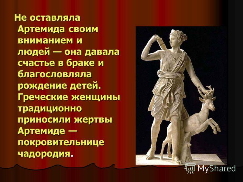 Не оставляла Артемида своим вниманием и людей она давала счастье в браке и благословляла рождение детей. Греческие женщины традиционно приносили жертвы Артемиде покровительнице чадородия. Не оставляла Артемида своим вниманием и людей она давала счаст