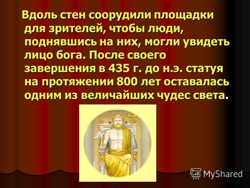 Вдоль стен соорудили площадки для зрителей, чтобы люди, поднявшись на них, могли увидеть лицо бога. После своего завершения в 435 г. до н.э. статуя на протяжении 800 лет оставалась одним из величайших чудес света. Вдоль стен соорудили площадки для зр