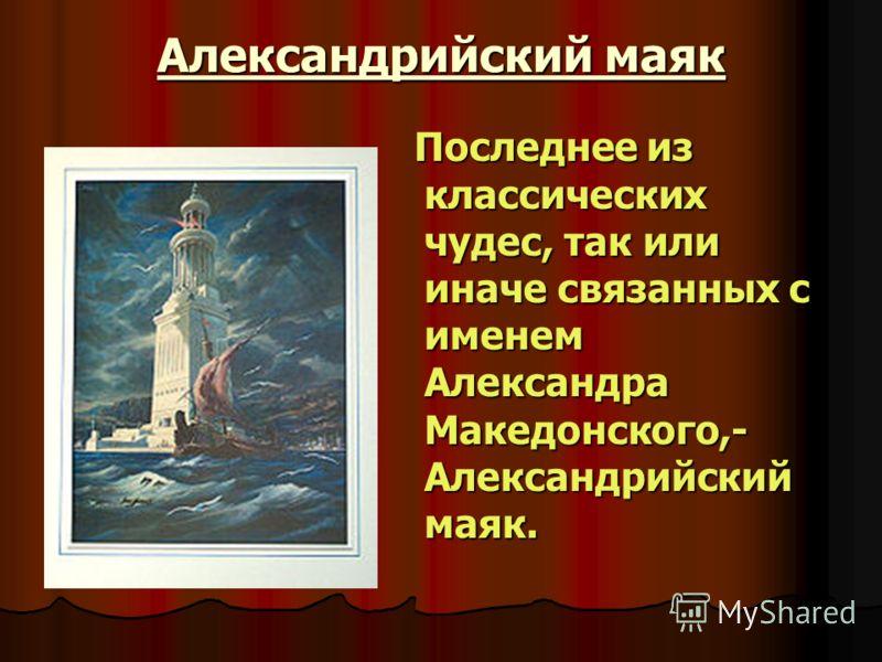 Александрийский маяк Последнее из классических чудес, так или иначе связанных с именем Александра Македонского,- Александрийский маяк. Последнее из классических чудес, так или иначе связанных с именем Александра Македонского,- Александрийский маяк.