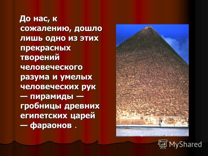 До нас, к сожалению, дошло лишь одно из этих прекрасных творений человеческого разума и умелых человеческих рук пирамиды гробницы древних египетских царей фараонов. До нас, к сожалению, дошло лишь одно из этих прекрасных творений человеческого разума