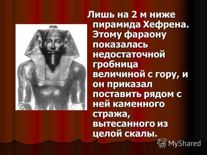 Лишь на 2 м ниже пирамида Хефрена. Этому фараону показалась недостаточной гробница величиной с гору, и он приказал поставить рядом с ней каменного стража, вытесанного из целой скалы. Лишь на 2 м ниже пирамида Хефрена. Этому фараону показалась недоста
