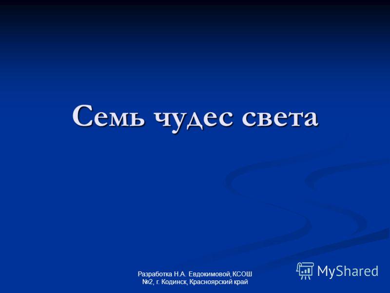 Семь чудес света Разработка Н.А. Евдокимовой, КСОШ 2, г. Кодинск, Красноярский край
