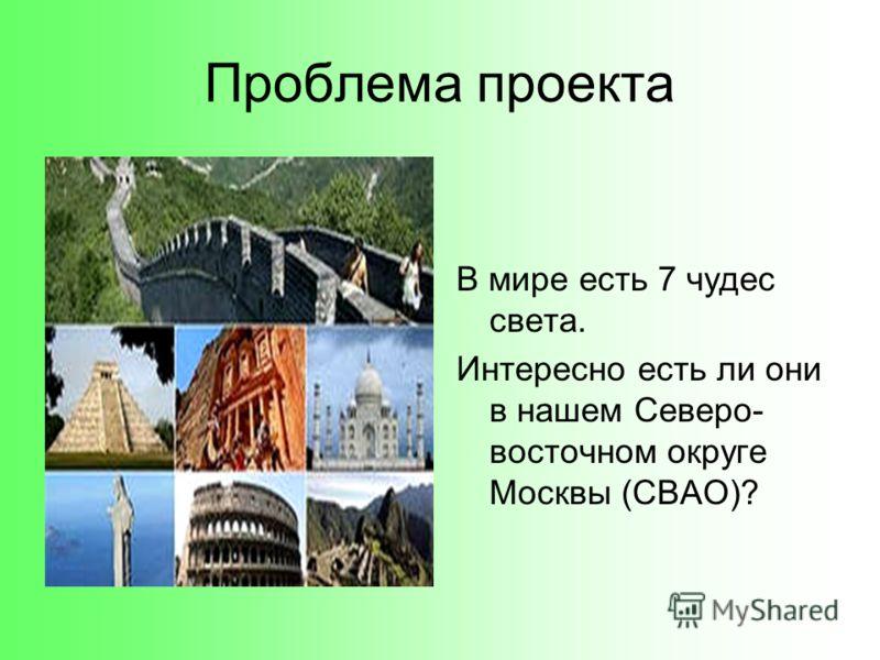 В мире есть 7 чудес света. Интересно есть ли они в нашем Северо- восточном округе Москвы (СВАО)? Проблема проекта