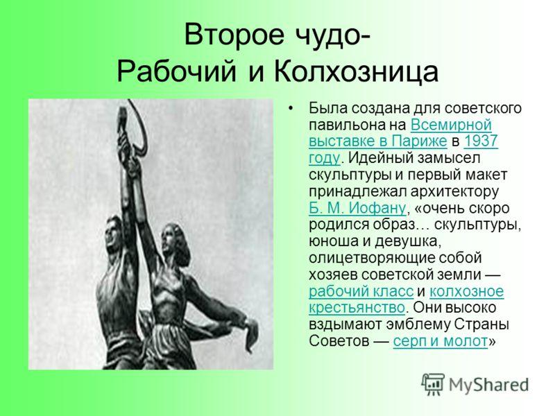 Второе чудо- Рабочий и Колхозница Была создана для советского павильона на Всемирной выставке в Париже в 1937 году. Идейный замысел скульптуры и первый макет принадлежал архитектору Б. М. Иофану, «очень скоро родился образ… скульптуры, юноша и девушк