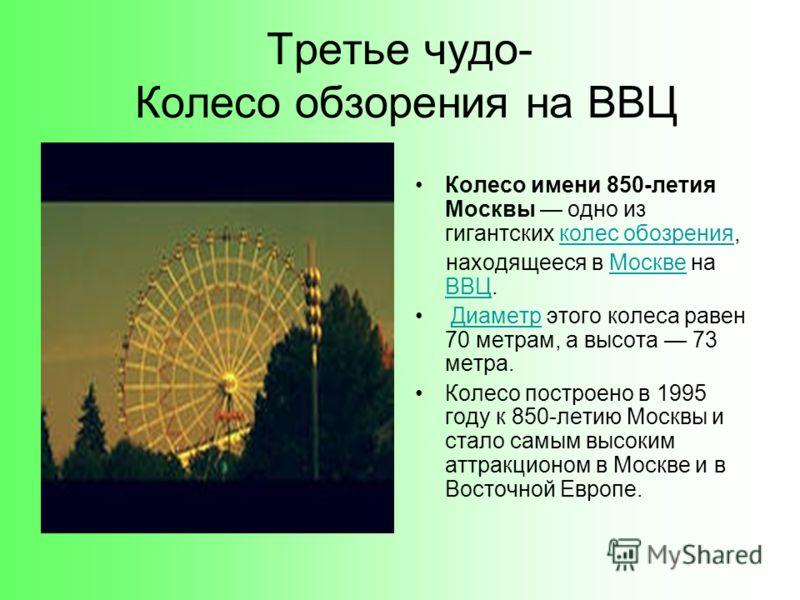 Третье чудо- Колесо обзорения на ВВЦ Колесо имени 850-летия Москвы одно из гигантских колес обозрения,колес обозрения находящееся в Москве на ВВЦ.Москве ВВЦ Диаметр этого колеса равен 70 метрам, а высота 73 метра.Диаметр Колесо построено в 1995 году