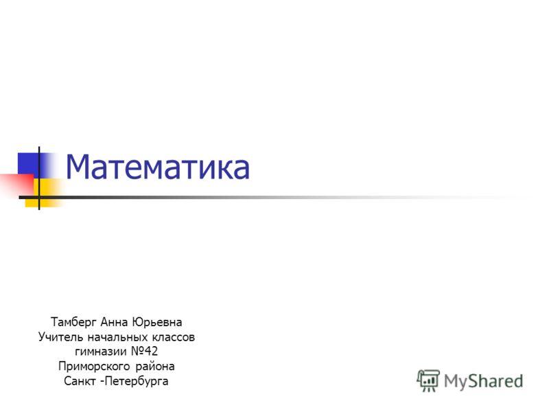 Математика Тамберг Анна Юрьевна Учитель начальных классов гимназии 42 Приморского района Санкт -Петербурга