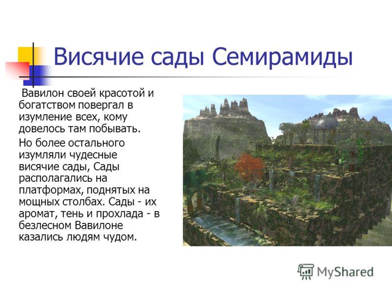 Висячие сады Семирамиды Вавилон своей красотой и богатством повергал в изумление всех, кому довелось там побывать. Но более остального изумляли чудесные висячие сады, Сады располагались на платформах, поднятых на мощных столбах. Сады - их аромат, тен