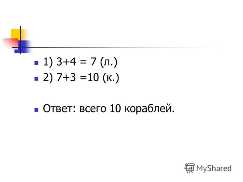 1) 3+4 = 7 (л.) 2) 7+3 =10 (к.) Ответ: всего 10 кораблей.