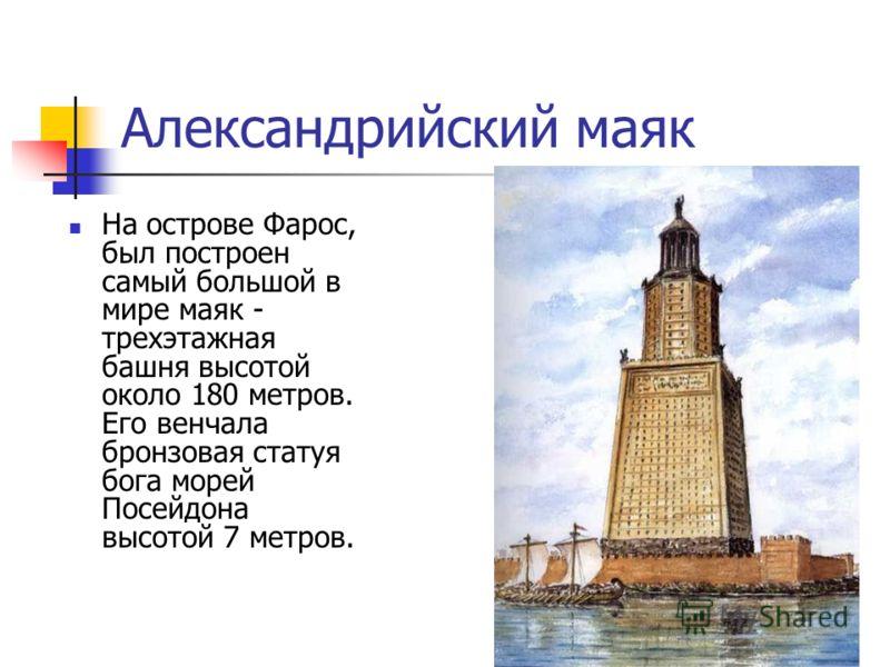 Александрийский маяк На острове Фарос, был построен самый большой в мире маяк - трехэтажная башня высотой около 180 метров. Его венчала бронзовая статуя бога морей Посейдона высотой 7 метров.