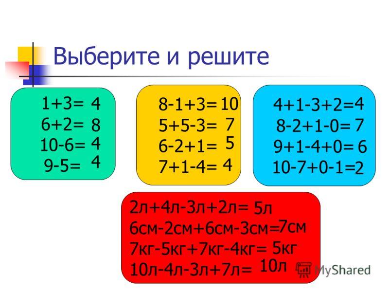 Выберите и решите 1+3= 6+2= 10-6= 9-5= 8-1+3= 5+5-3= 6-2+1= 7+1-4= 2л+4л-3л+2л= 6см-2см+6см-3см= 7кг-5кг+7кг-4кг= 10л-4л-3л+7л= 4+1-3+2= 8-2+1-0= 9+1-4+0= 10-7+0-1= 4 8 4 4 10 7 5 4 4 7 6 2 5л 7см 5кг 10л