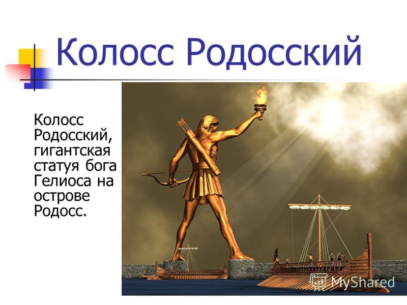Колосс Родосский Колосс Родосский, гигантская статуя бога Гелиоса на острове Родосс.