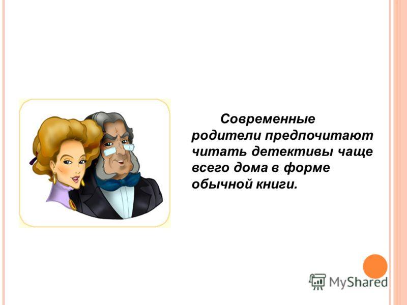 Современные родители предпочитают читать детективы чаще всего дома в форме обычной книги.