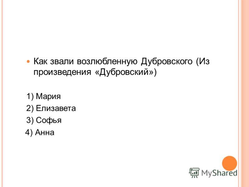 Как звали возлюбленную Дубровского (Из произведения «Дубровский») 1) Мария 2) Елизавета 3) Софья 4) Анна